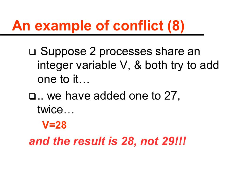 An example of conflict (8)  Suppose 2 processes share an integer variable V, & both try to add one to it … ..