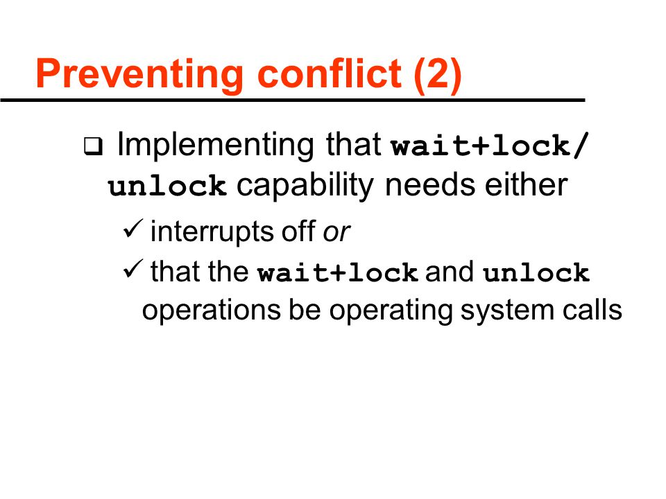 Preventing conflict (2)  Implementing that wait+lock/ unlock capability needs either interrupts off or that the wait+lock and unlock operations be operating system calls