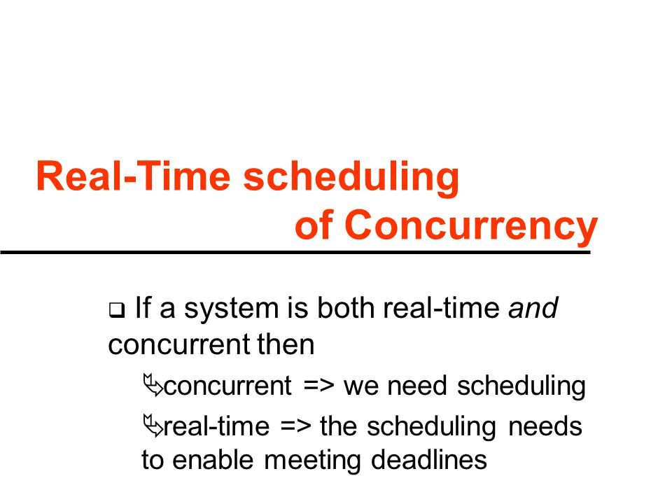 Real-Time scheduling of Concurrency  If a system is both real-time and concurrent then  concurrent => we need scheduling  real-time => the scheduling needs to enable meeting deadlines
