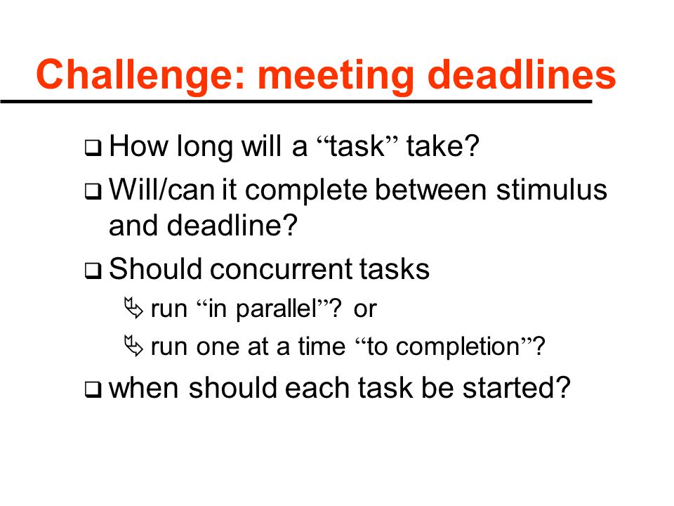 "Challenge: meeting deadlines  How long will a "" task "" take?  Will/can it complete between stimulus and deadline?  Should concurrent tasks  run """