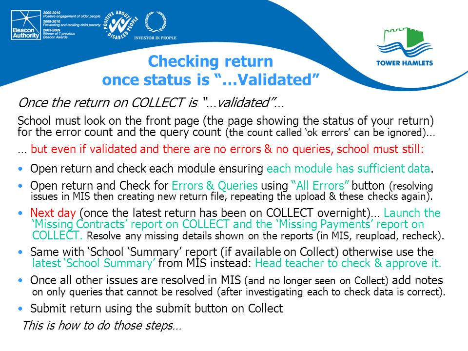 Checking return once status is …Validated Once the return on COLLECT is …validated … School must look on the front page (the page showing the status of your return) for the error count and the query count (the count called 'ok errors' can be ignored) … … but even if validated and there are no errors & no queries, school must still: Open return and check each module ensuring each module has sufficient data.