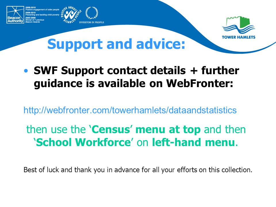 Support and advice: SWF Support contact details + further guidance is available on WebFronter: http://webfronter.com/towerhamlets/dataandstatistics then use the 'Census' menu at top and then 'School Workforce' on left-hand menu.