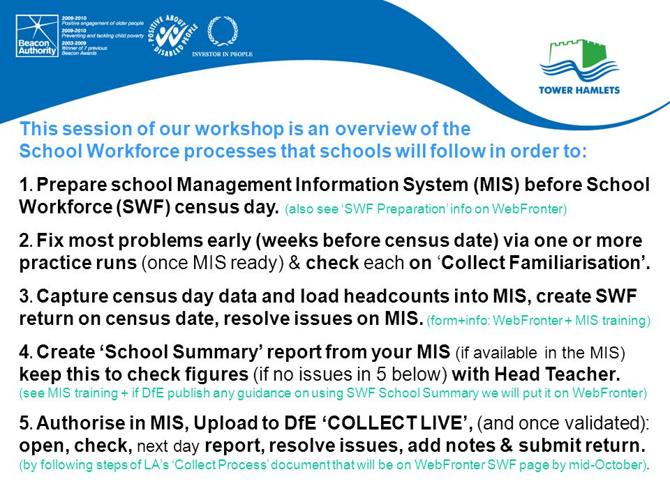 Key SWF Dates Collect Familiarisation Site opened : July 2012 (schools use it to check returns & identify most issues before census date) Census date: 06 November 2012 COLLECT LIVE opens for return: from 7:30AM on census day this year.