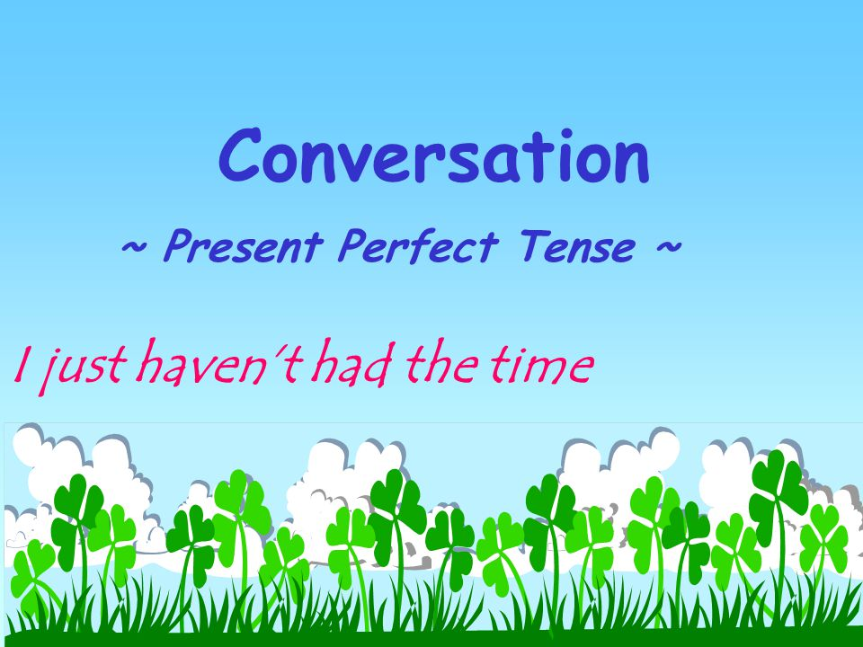 Conversation ~ Present Perfect Tense ~ I just haven't had the time