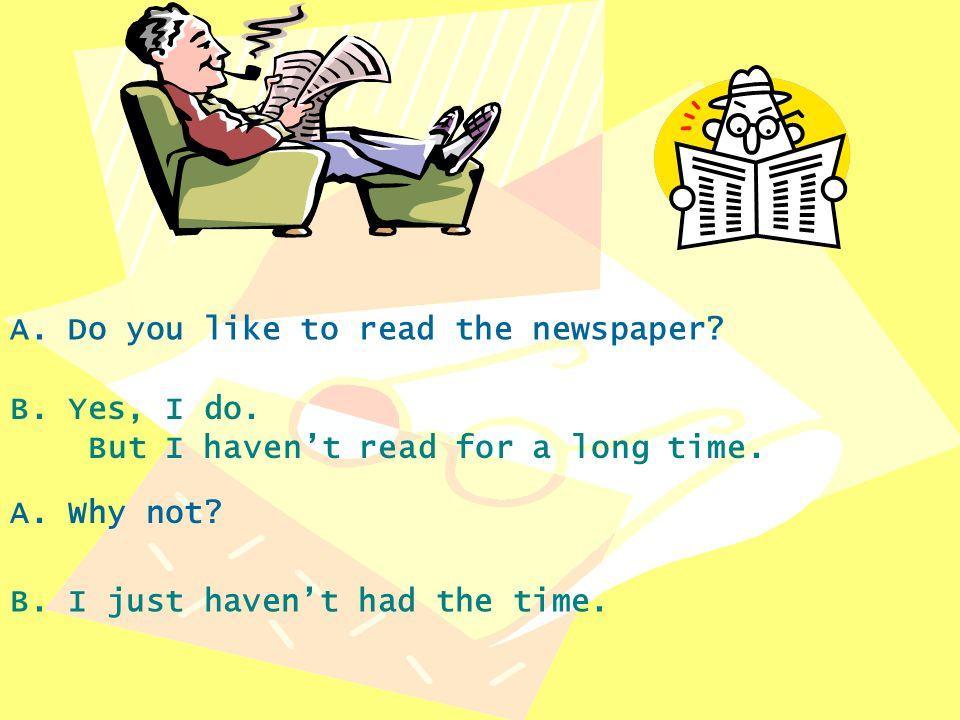 A.Do you like to read the newspaper. B. Yes, I do.