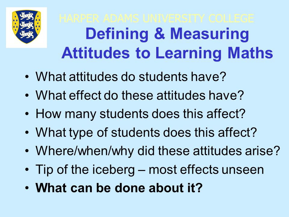 HARPER ADAMS UNIVERSITY COLLEGE Defining & Measuring Attitudes to Learning Maths What attitudes do students have.