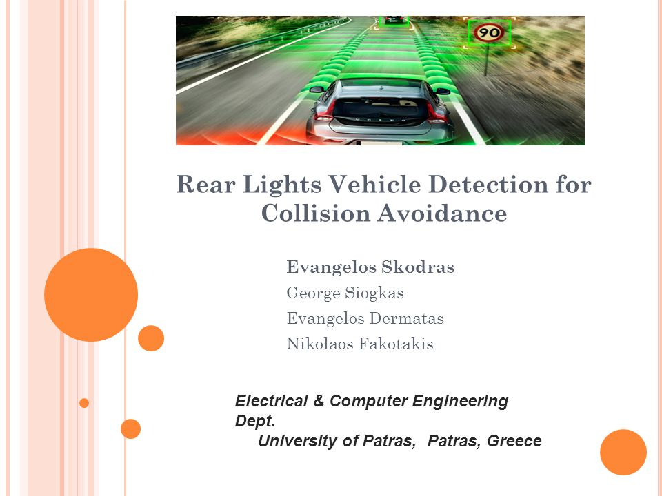 Rear Lights Vehicle Detection for Collision Avoidance Evangelos Skodras George Siogkas Evangelos Dermatas Nikolaos Fakotakis Electrical & Computer Engineering Dept.