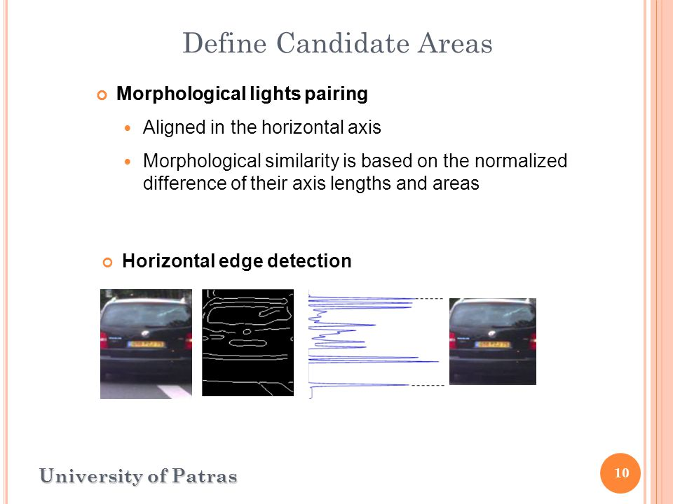 10 Define Candidate Areas University of Patras Horizontal edge detection Morphological lights pairing Aligned in the horizontal axis Morphological similarity is based on the normalized difference of their axis lengths and areas Morphological lights pairing