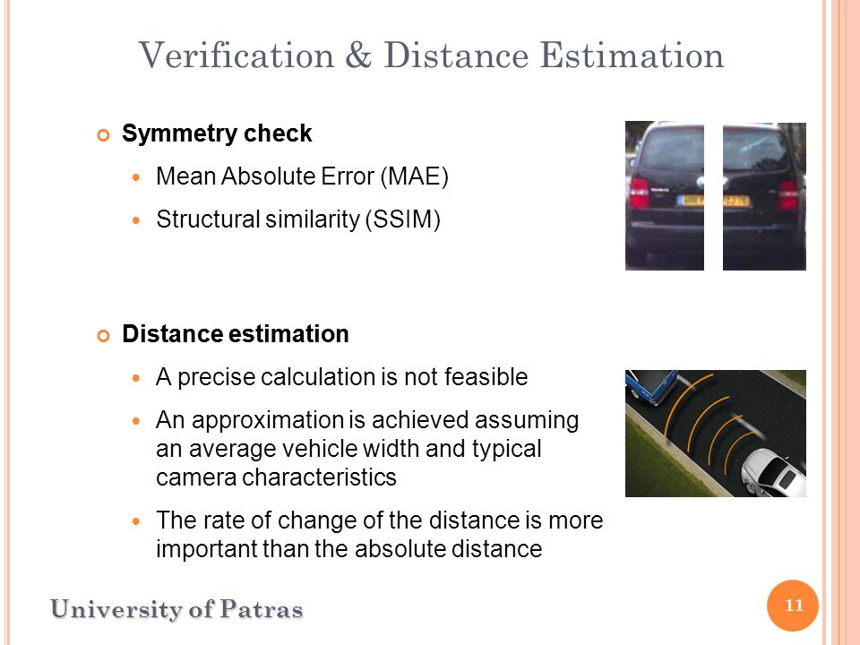11 Verification & Distance Estimation University of Patras Symmetry check Mean Absolute Error (MAE) Structural similarity (SSIM) Distance estimation A precise calculation is not feasible An approximation is achieved assuming an average vehicle width and typical camera characteristics The rate of change of the distance is more important than the absolute distance Symmetry check Distance estimation