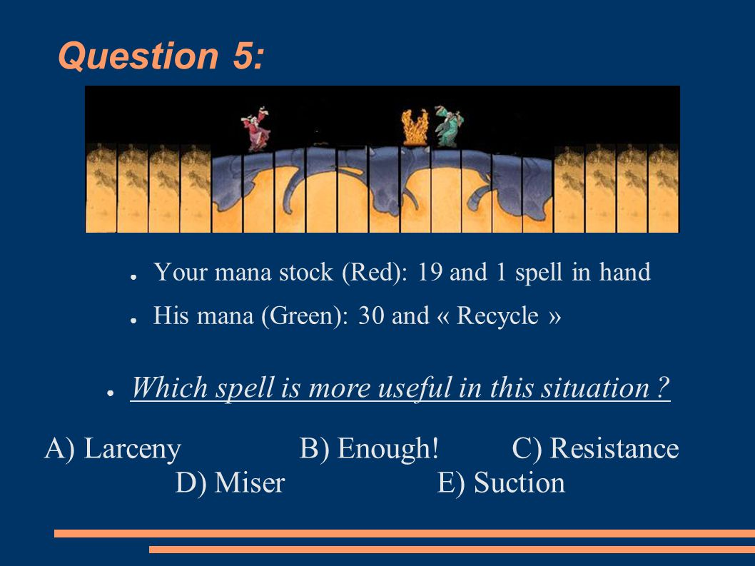 Question 5: ● Your mana stock (Red): 19 and 1 spell in hand ● His mana (Green): 30 and « Recycle » ● Which spell is more useful in this situation ? A)