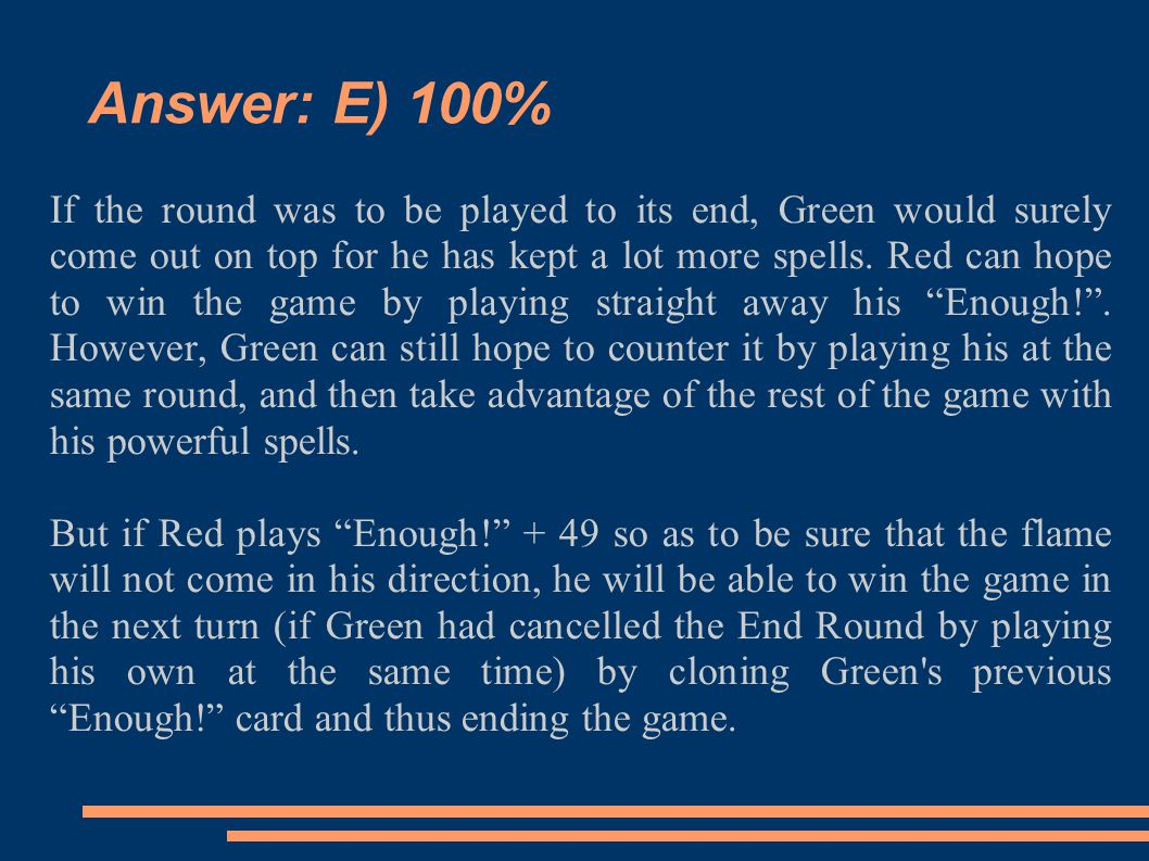 Answer: E) 100% If the round was to be played to its end, Green would surely come out on top for he has kept a lot more spells. Red can hope to win th