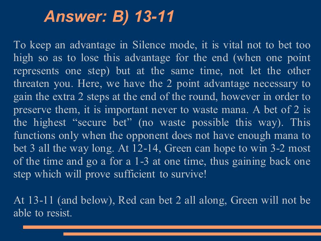 Answer: B) 13-11 To keep an advantage in Silence mode, it is vital not to bet too high so as to lose this advantage for the end (when one point represents one step) but at the same time, not let the other threaten you.