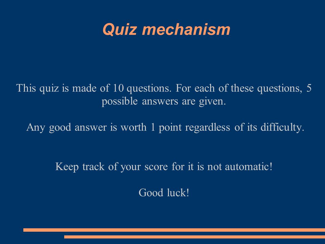 Quiz mechanism This quiz is made of 10 questions. For each of these questions, 5 possible answers are given. Any good answer is worth 1 point regardle