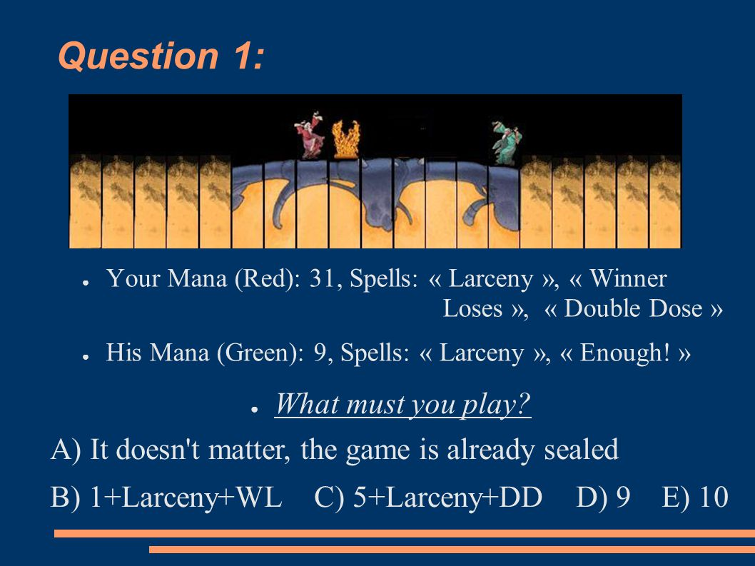 Question 1: ● Your Mana (Red): 31, Spells: « Larceny », « Winner Loses », « Double Dose » ● His Mana (Green): 9, Spells: « Larceny », « Enough.