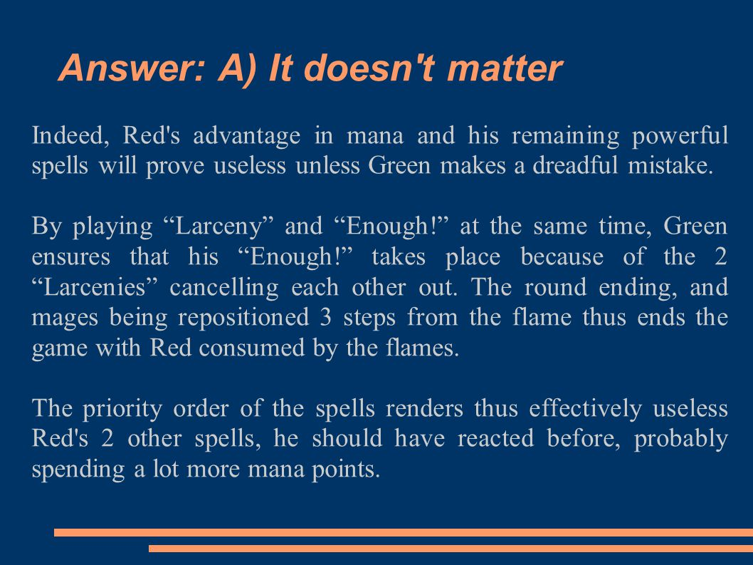 Answer: A) It doesn't matter Indeed, Red's advantage in mana and his remaining powerful spells will prove useless unless Green makes a dreadful mistak