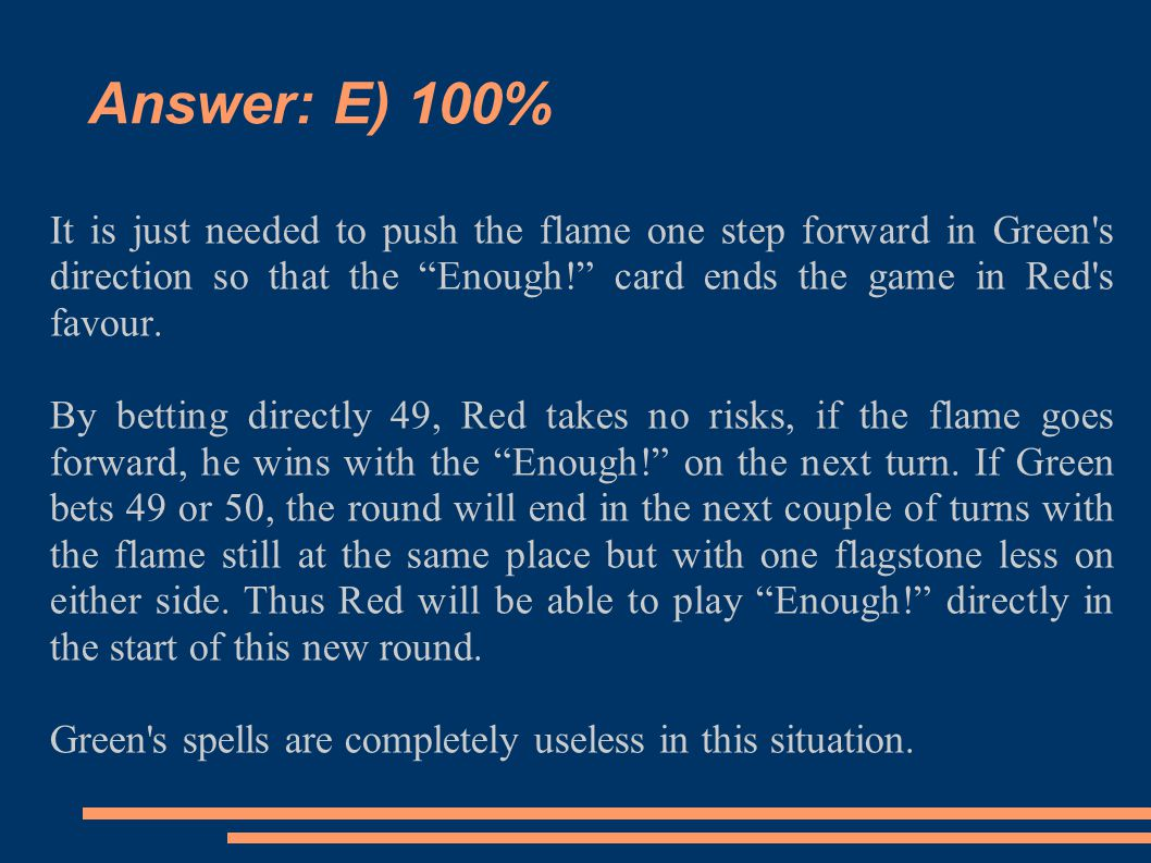 Answer: E) 100% It is just needed to push the flame one step forward in Green s direction so that the Enough! card ends the game in Red s favour.