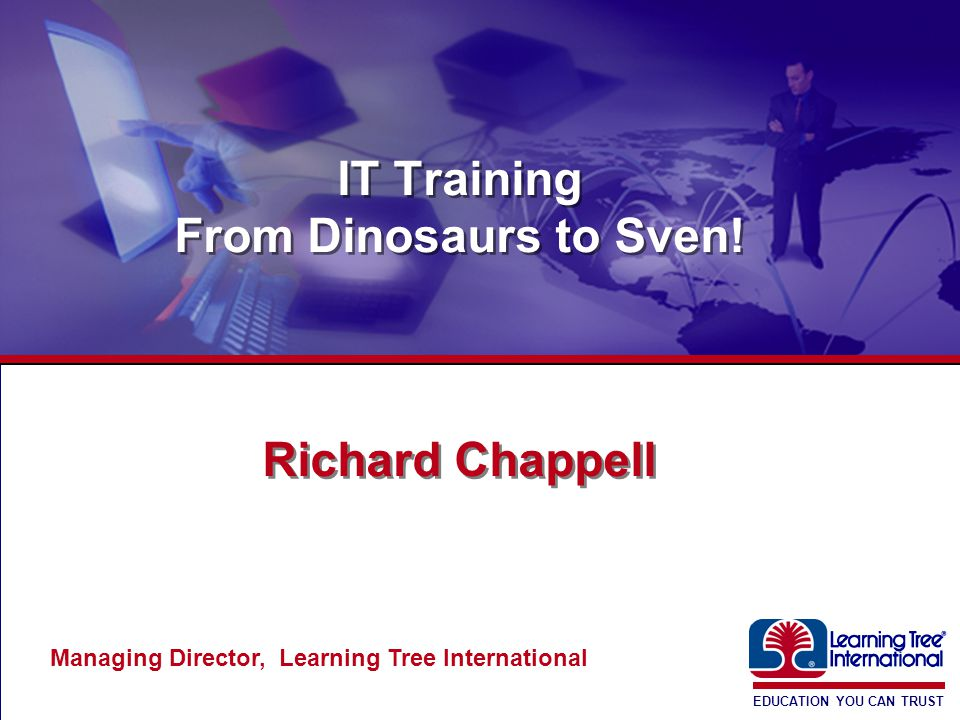 EDUCATION YOU CAN TRUST ® IT Training From Dinosaurs to Sven.