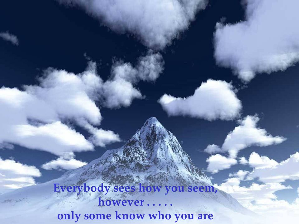 Everybody sees how you seem, however..... only some know who you are
