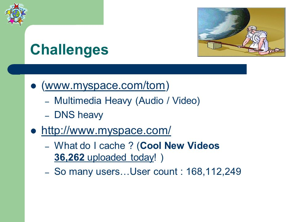 Challenges (www.myspace.com/tom)www.myspace.com/tom – Multimedia Heavy (Audio / Video) – DNS heavy http://www.myspace.com/ – What do I cache .