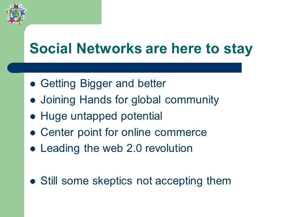 Social Networks are here to stay Getting Bigger and better Joining Hands for global community Huge untapped potential Center point for online commerce Leading the web 2.0 revolution Still some skeptics not accepting them