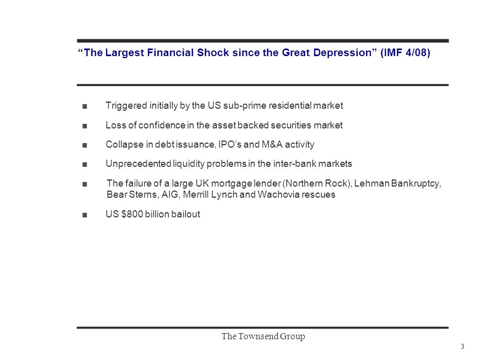 "The Townsend Group ""The Largest Financial Shock since the Great Depression"" (IMF 4/08) ■Triggered initially by the US sub-prime residential market ■Lo"
