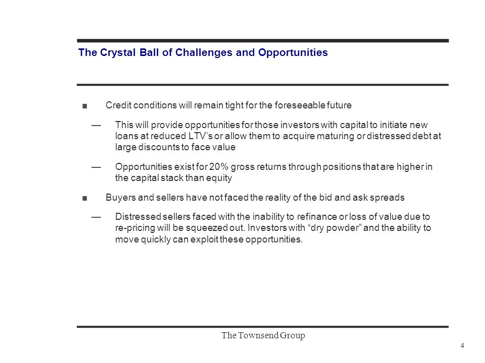 The Townsend Group The Crystal Ball of Challenges and Opportunities ■Credit conditions will remain tight for the foreseeable future —This will provide