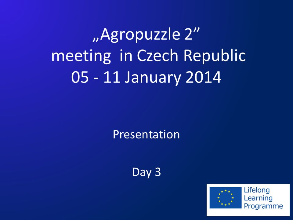 """Agropuzzle 2 meeting in Czech Republic 05 - 11 January 2014 Presentation Day 3"