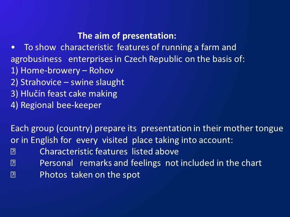 The aim of presentation: To show characteristic features of running a farm and agrobusiness enterprises in Czech Republic on the basis of: 1) Home-browery – Rohov 2) Strahovice – swine slaught 3) Hlučín feast cake making 4) Regional bee-keeper Each group (country) prepare its presentation in their mother tongue or in English for every visited place taking into account:  Characteristic features listed above  Personal remarks and feelings not included in the chart  Photos taken on the spot