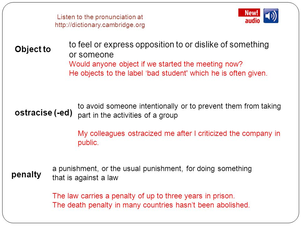 Listen to the pronunciation at http://dictionary.cambridge.org Object to to feel or express opposition to or dislike of something or someone Would anyone object if we started the meeting now.