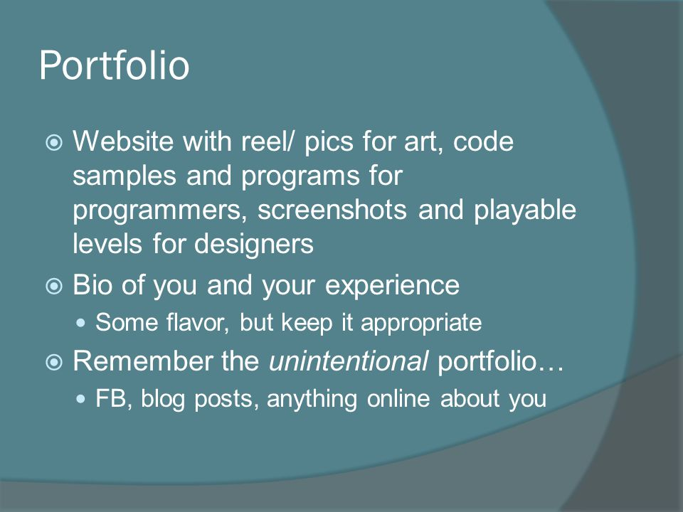 Portfolio  Website with reel/ pics for art, code samples and programs for programmers, screenshots and playable levels for designers  Bio of you and your experience Some flavor, but keep it appropriate  Remember the unintentional portfolio… FB, blog posts, anything online about you