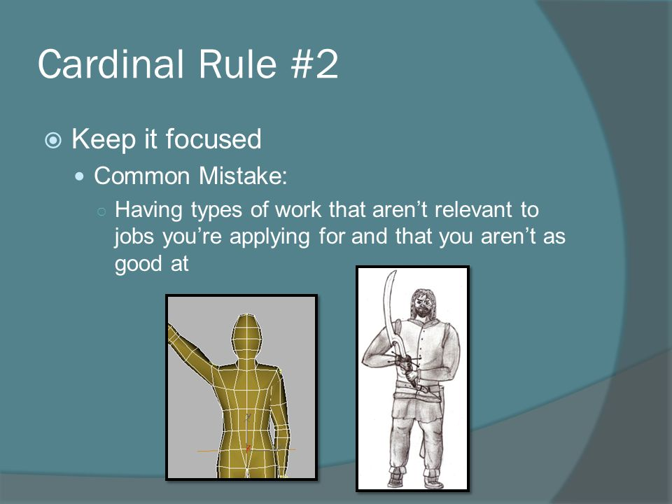 Cardinal Rule #2  Keep it focused Common Mistake: ○ Having types of work that aren't relevant to jobs you're applying for and that you aren't as good at