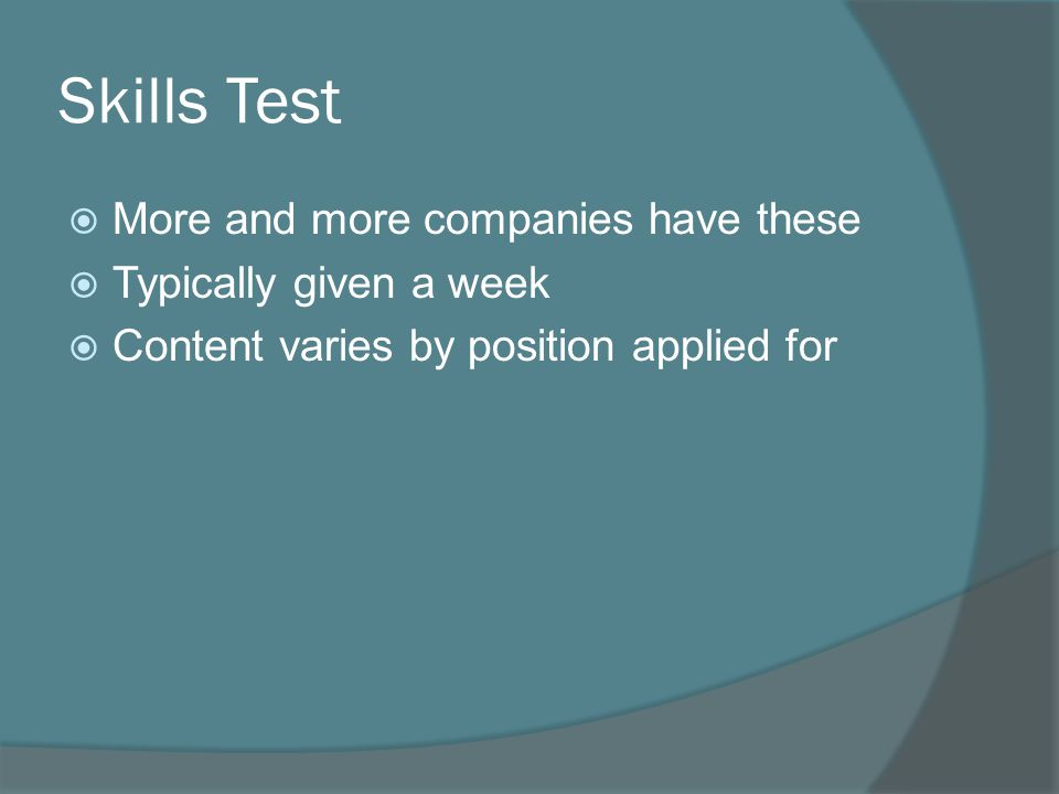 Skills Test  More and more companies have these  Typically given a week  Content varies by position applied for