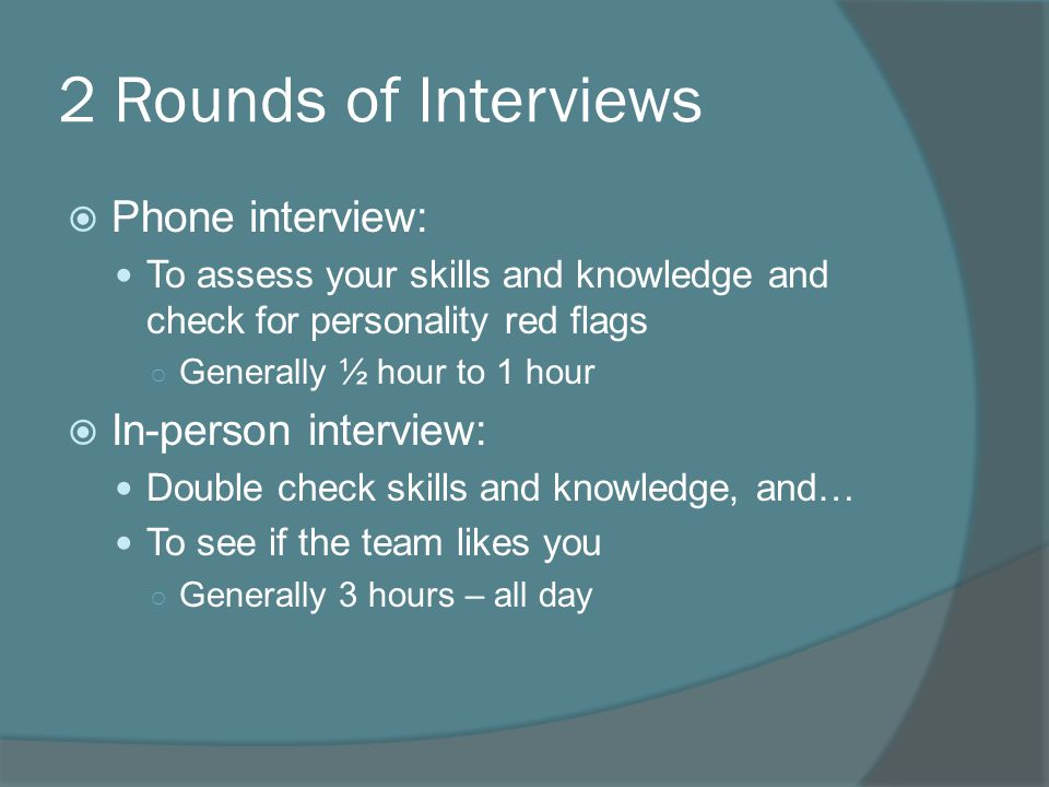 2 Rounds of Interviews  Phone interview: To assess your skills and knowledge and check for personality red flags ○ Generally ½ hour to 1 hour  In-person interview: Double check skills and knowledge, and… To see if the team likes you ○ Generally 3 hours – all day