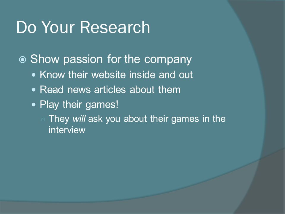 Do Your Research  Show passion for the company Know their website inside and out Read news articles about them Play their games.