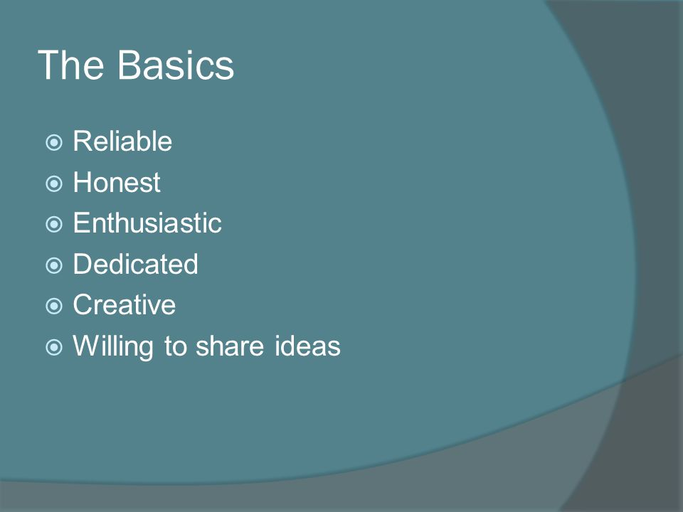 The Basics  Reliable  Honest  Enthusiastic  Dedicated  Creative  Willing to share ideas