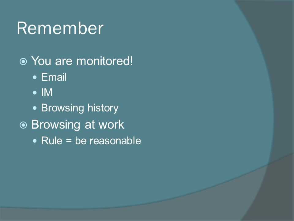 Remember  You are monitored! Email IM Browsing history  Browsing at work Rule = be reasonable