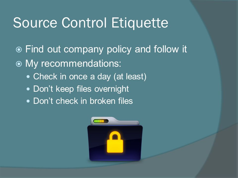 Source Control Etiquette  Find out company policy and follow it  My recommendations: Check in once a day (at least) Don't keep files overnight Don't check in broken files