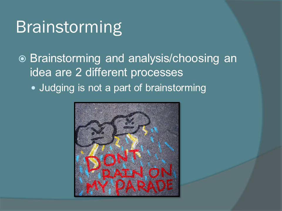Brainstorming  Brainstorming and analysis/choosing an idea are 2 different processes Judging is not a part of brainstorming