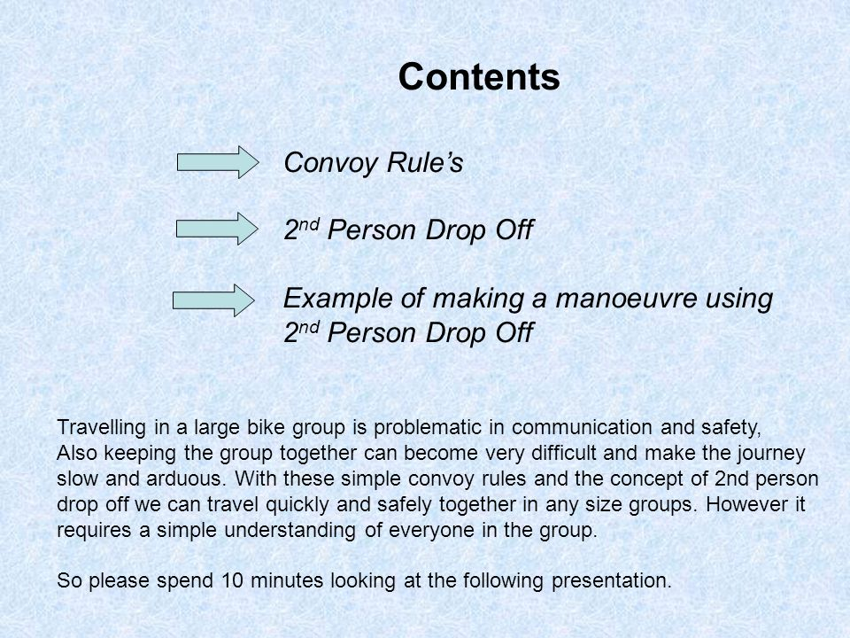 Contents Convoy Rule's 2 nd Person Drop Off Example of making a manoeuvre using 2 nd Person Drop Off Travelling in a large bike group is problematic in communication and safety, Also keeping the group together can become very difficult and make the journey slow and arduous.
