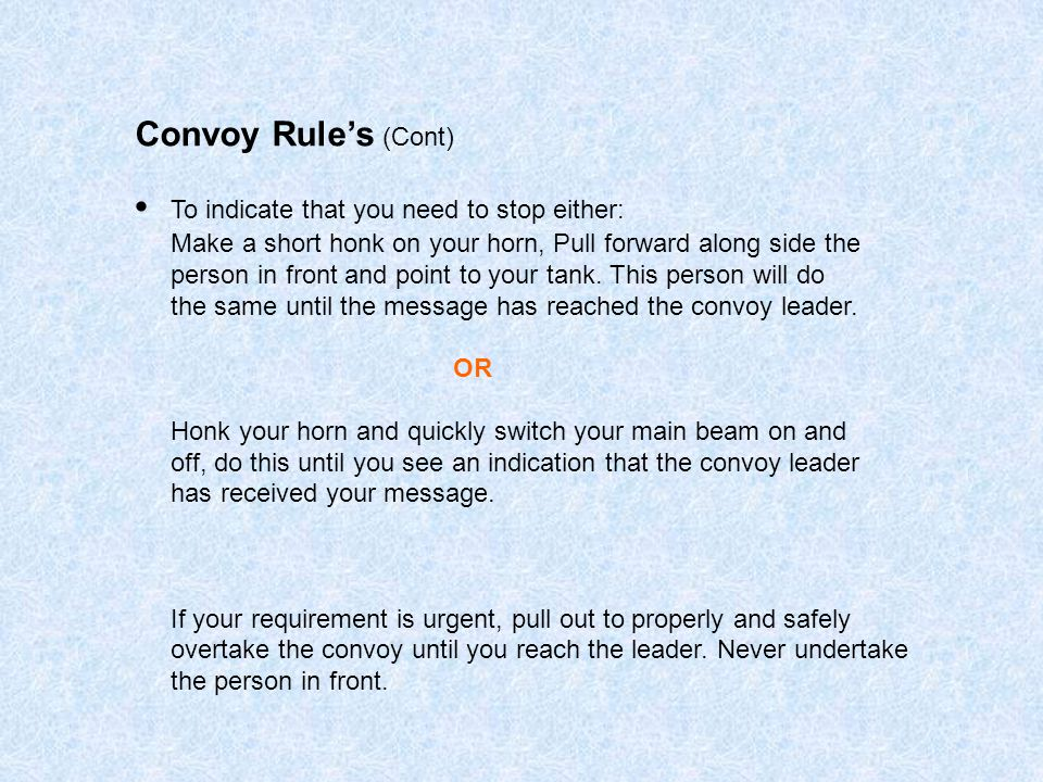 Convoy Rule's (Cont) To indicate that you need to stop either: Make a short honk on your horn, Pull forward along side the person in front and point to your tank.