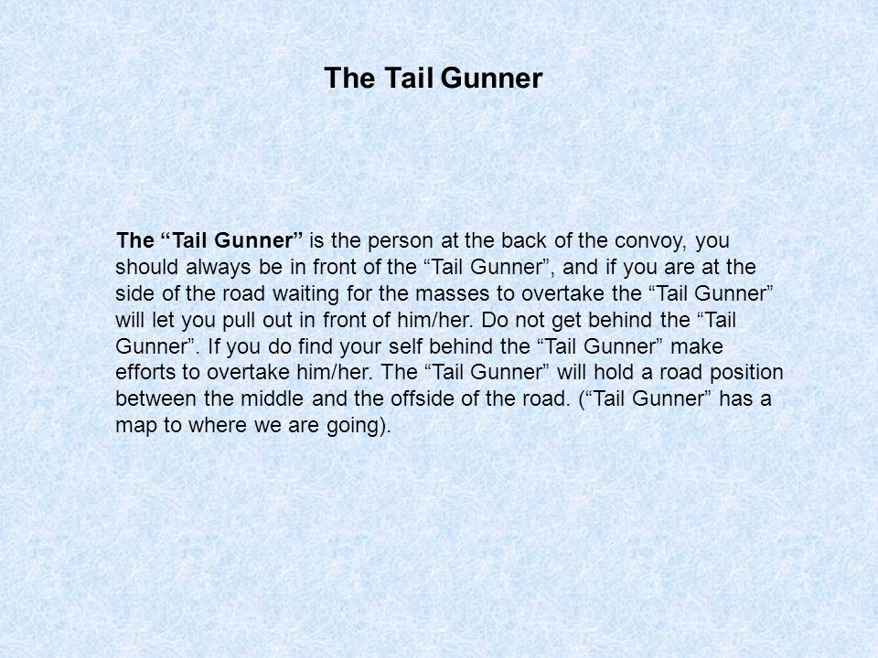 The Tail Gunner is the person at the back of the convoy, you should always be in front of the Tail Gunner , and if you are at the side of the road waiting for the masses to overtake the Tail Gunner will let you pull out in front of him/her.