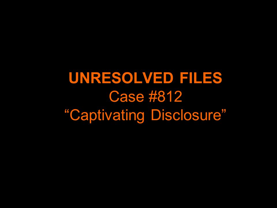 "UNRESOLVED FILES Case #812 ""Captivating Disclosure"""