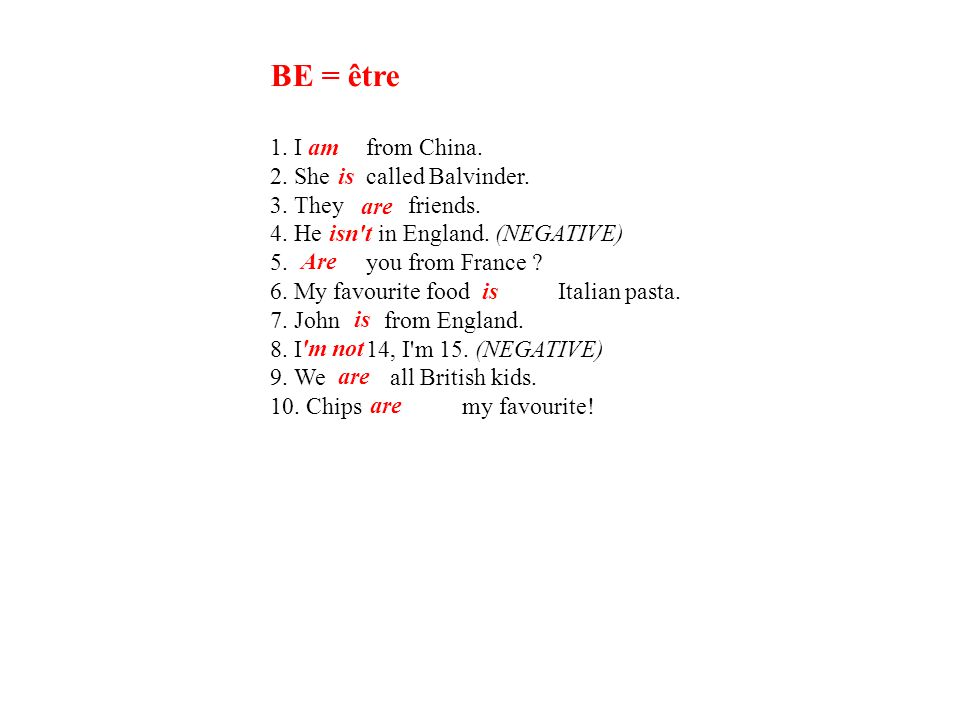 BE = être 1. Ifrom China. 2. Shecalled Balvinder. 3. They friends. 4. He in England. (NEGATIVE) 5. you from France ? 6. My favourite food Italian past