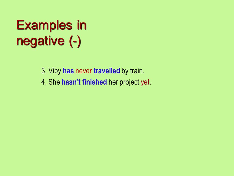 3. Viby has never travelled by train. 4. She hasn't finished her project yet. Examples in negative ( - )