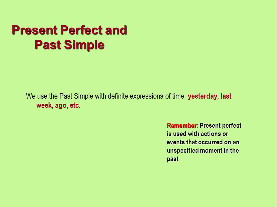 We use the Past Simple with definite expressions of time: yesterday, last week, ago, etc. Present Perfect and Past Simple Remember: Present perfect is