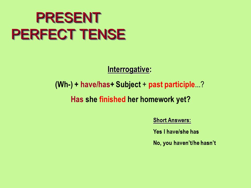PRESENT PERFECT TENSE Interrogative: (Wh-) + have/has+ Subject + past participle...? Has she finished her homework yet? Short Answers: Yes I have/she