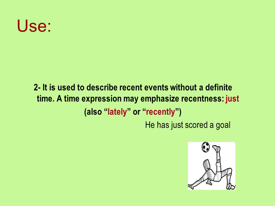 """Use: 2- It is used to describe recent events without a definite time. A time expression may emphasize recentness: just (also """"lately"""" or """"recently"""") H"""