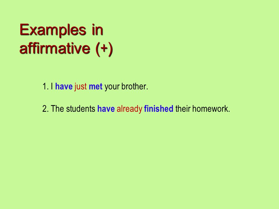 Examples in affirmative ( + ) 1. I have just met your brother. 2. The students have already finished their homework.