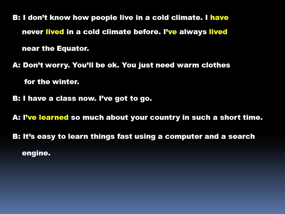 B: I don't know how people live in a cold climate. I have never lived in a cold climate before. I've always lived near the Equator. A: Don't worry. Yo