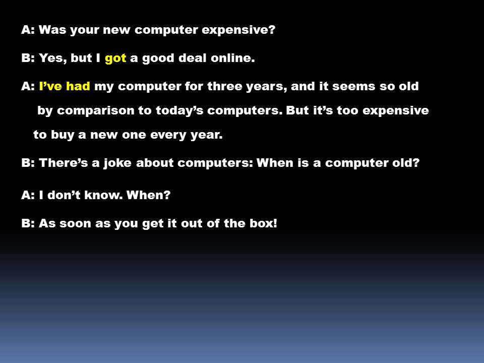 A: Was your new computer expensive. B: Yes, but I got a good deal online.